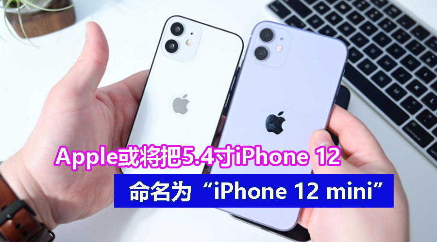 "iPhone12命名曝光:5.4寸小屏版本或将命名为""苹果12mini精仿"",iPhone系列首次使用""mini""名称?"